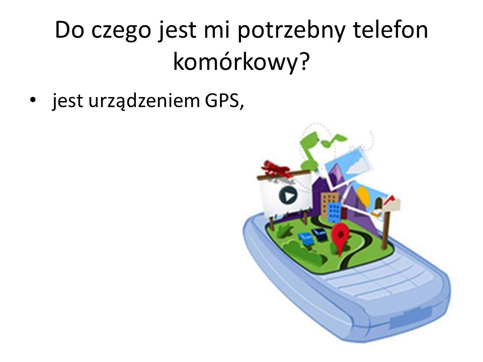 Do czego jest mi potrzebny telefon komórkowy? jest urządzeniem GPS,