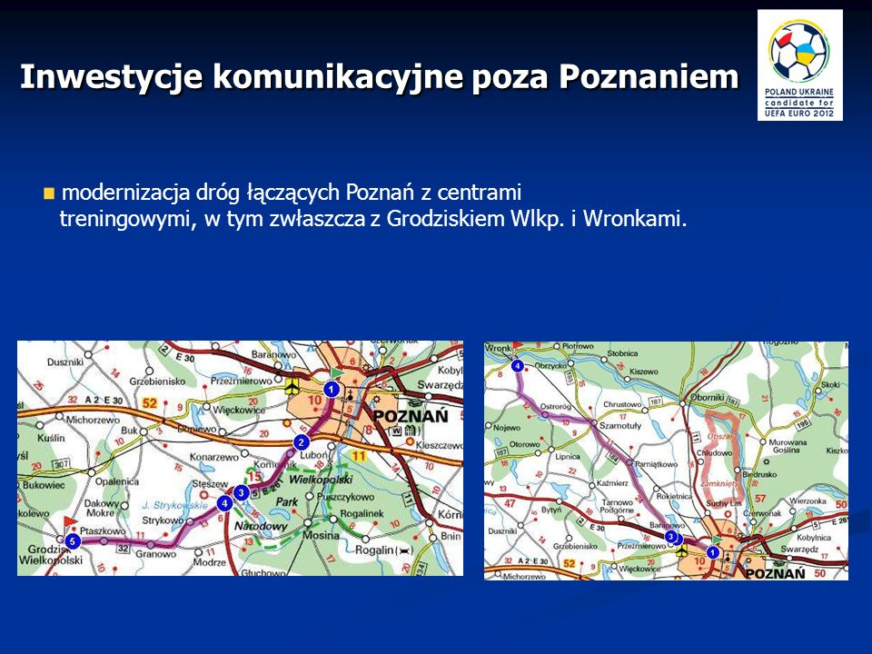 modernizacja dróg łączących Poznań z centrami treningowymi, w tym zwłaszcza z Grodziskiem Wlkp. i Wronkami. Inwestycje komunikacyjne poza Poznaniem