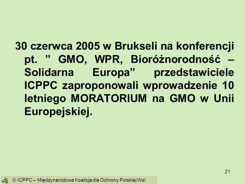 21 30 czerwca 2005 w Brukseli na konferencji pt. GMO, WPR, Bioróżnorodność – Solidarna Europa przedstawiciele ICPPC zaproponowali wprowadzenie 10 letn