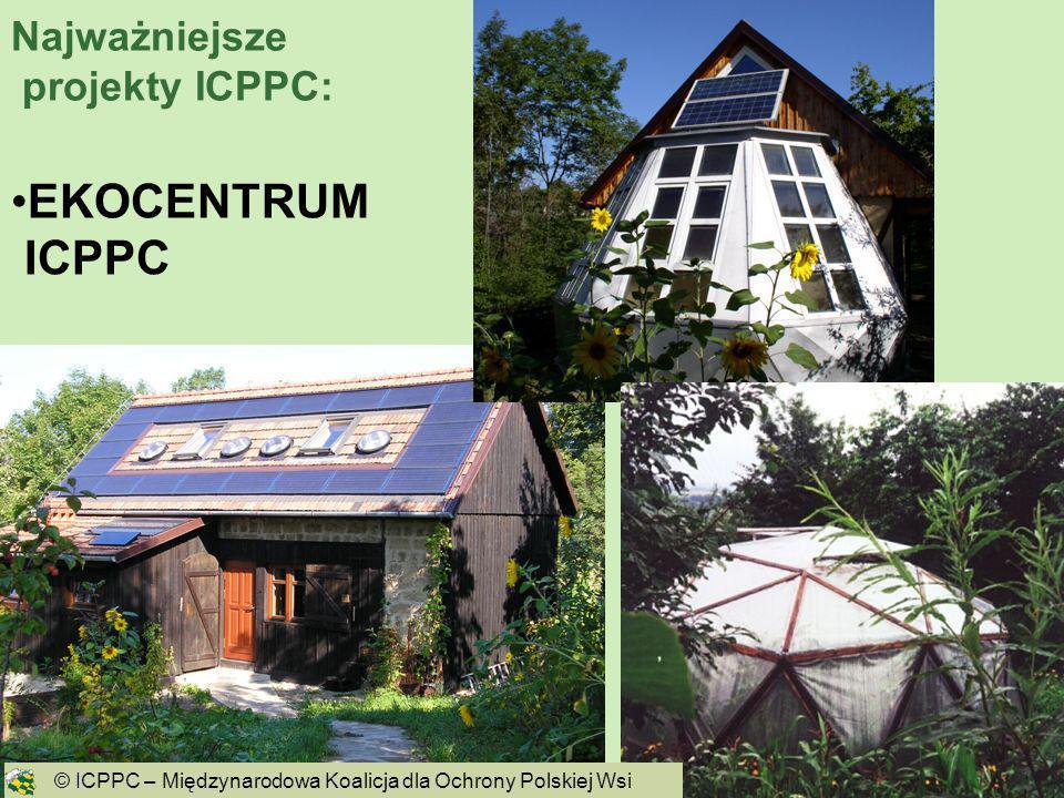 5 EKOCENTRUM ICPPC © ICPPC – Międzynarodowa Koalicja dla Ochrony Polskiej Wsi Najważniejsze projekty ICPPC: