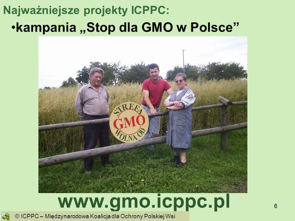 6 kampania Stop dla GMO w Polsce www.gmo.icppc.pl © ICPPC – Międzynarodowa Koalicja dla Ochrony Polskiej Wsi Najważniejsze projekty ICPPC: