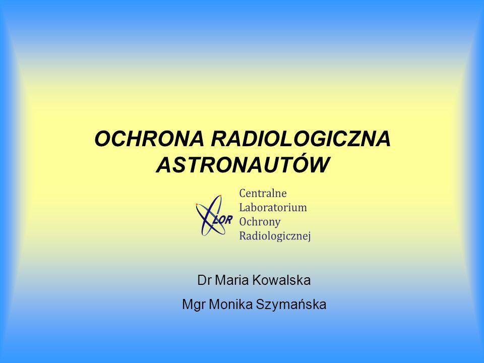 OCHRONA RADIOLOGICZNA ASTRONAUTÓW Dr Maria Kowalska Mgr Monika Szymańska