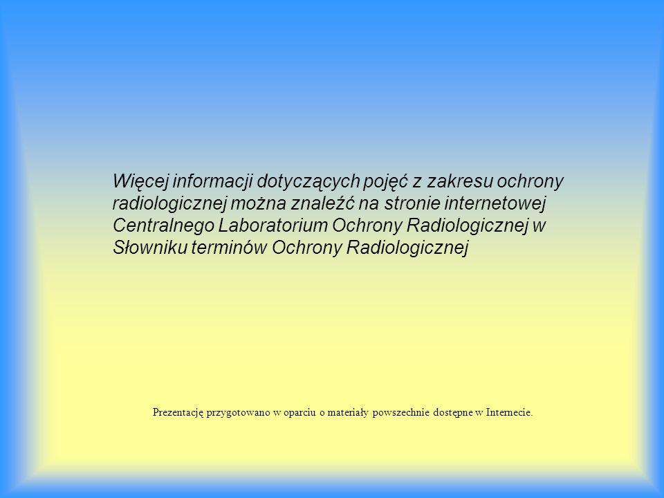 Prezentację przygotowano w oparciu o materiały powszechnie dostępne w Internecie. Więcej informacji dotyczących pojęć z zakresu ochrony radiologicznej