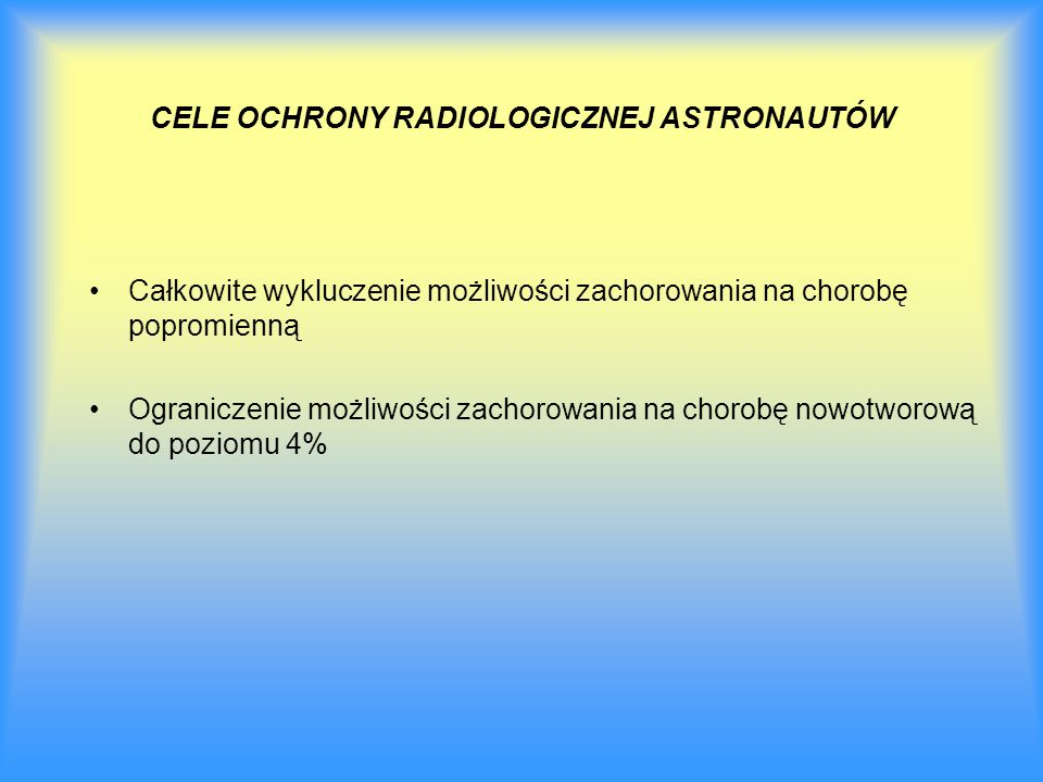 CELE OCHRONY RADIOLOGICZNEJ ASTRONAUTÓW Całkowite wykluczenie możliwości zachorowania na chorobę popromienną Ograniczenie możliwości zachorowania na c