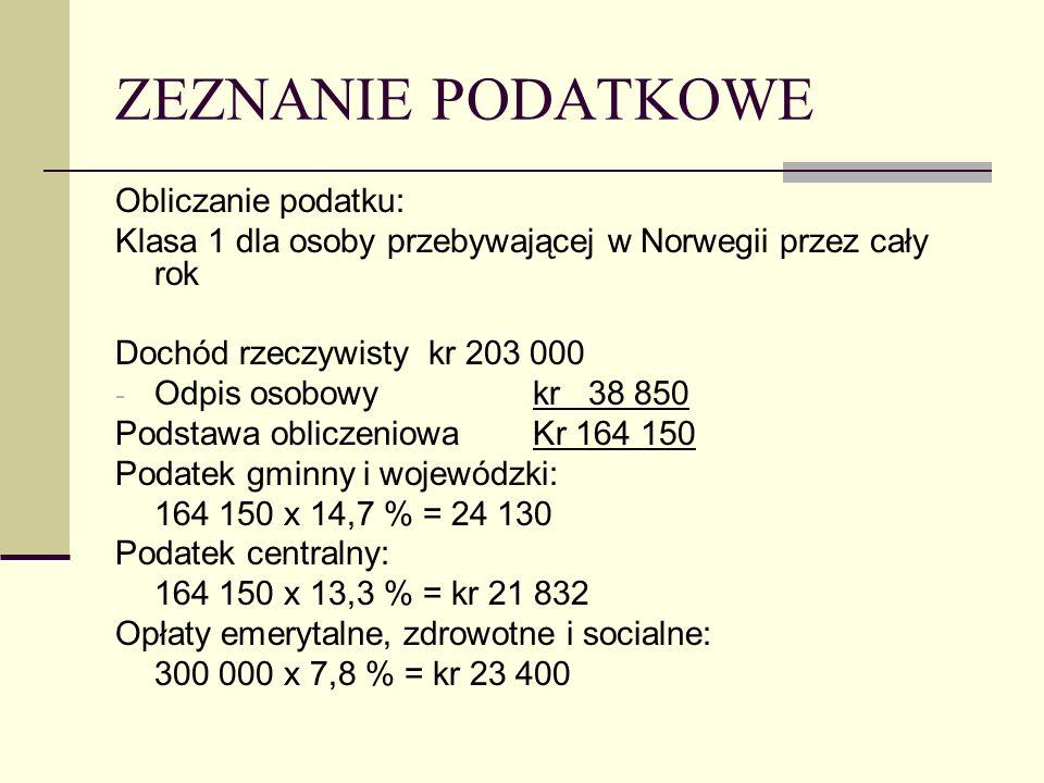 ZEZNANIE PODATKOWE Obliczanie podatku: Klasa 1 dla osoby przebywającej w Norwegii przez cały rok Dochód rzeczywisty kr 203 000 - Odpis osobowykr 38 850 Podstawa obliczeniowaKr 164 150 Podatek gminny i wojewódzki: 164 150 x 14,7 % = 24 130 Podatek centralny: 164 150 x 13,3 % = kr 21 832 Opłaty emerytalne, zdrowotne i socialne: 300 000 x 7,8 % = kr 23 400