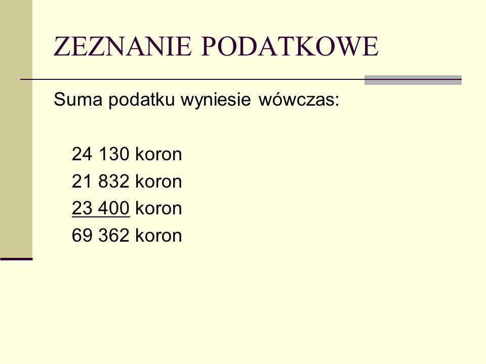 ZEZNANIE PODATKOWE Suma podatku wyniesie wówczas: 24 130 koron 21 832 koron 23 400 koron 69 362 koron