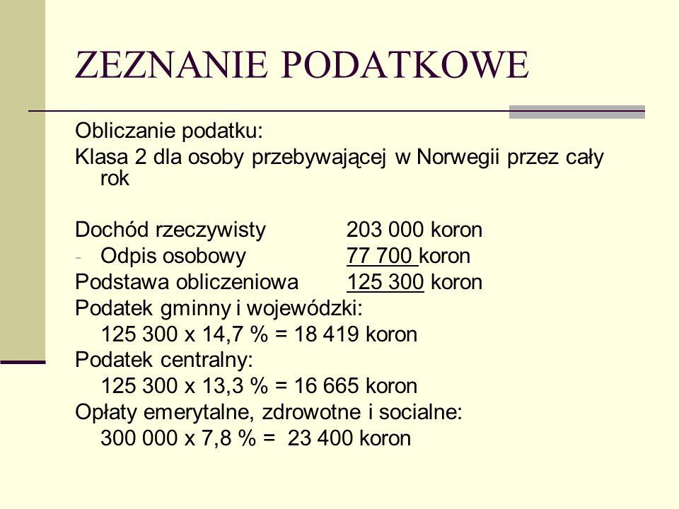 ZEZNANIE PODATKOWE Obliczanie podatku: Klasa 2 dla osoby przebywającej w Norwegii przez cały rok Dochód rzeczywisty203 000 koron - Odpis osobowy77 700 koron Podstawa obliczeniowa125 300 koron Podatek gminny i wojewódzki: 125 300 x 14,7 % = 18 419 koron Podatek centralny: 125 300 x 13,3 % = 16 665 koron Opłaty emerytalne, zdrowotne i socialne: 300 000 x 7,8 % = 23 400 koron