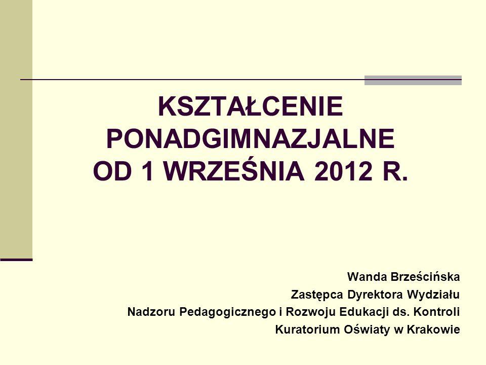 KSZTAŁCENIE PONADGIMNAZJALNE OD 1 WRZEŚNIA 2012 R. Wanda Brześcińska Zastępca Dyrektora Wydziału Nadzoru Pedagogicznego i Rozwoju Edukacji ds. Kontrol
