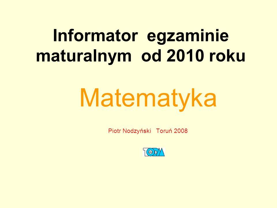 Informator egzaminie maturalnym od 2010 roku Matematyka Piotr Nodzyński Toruń 2008