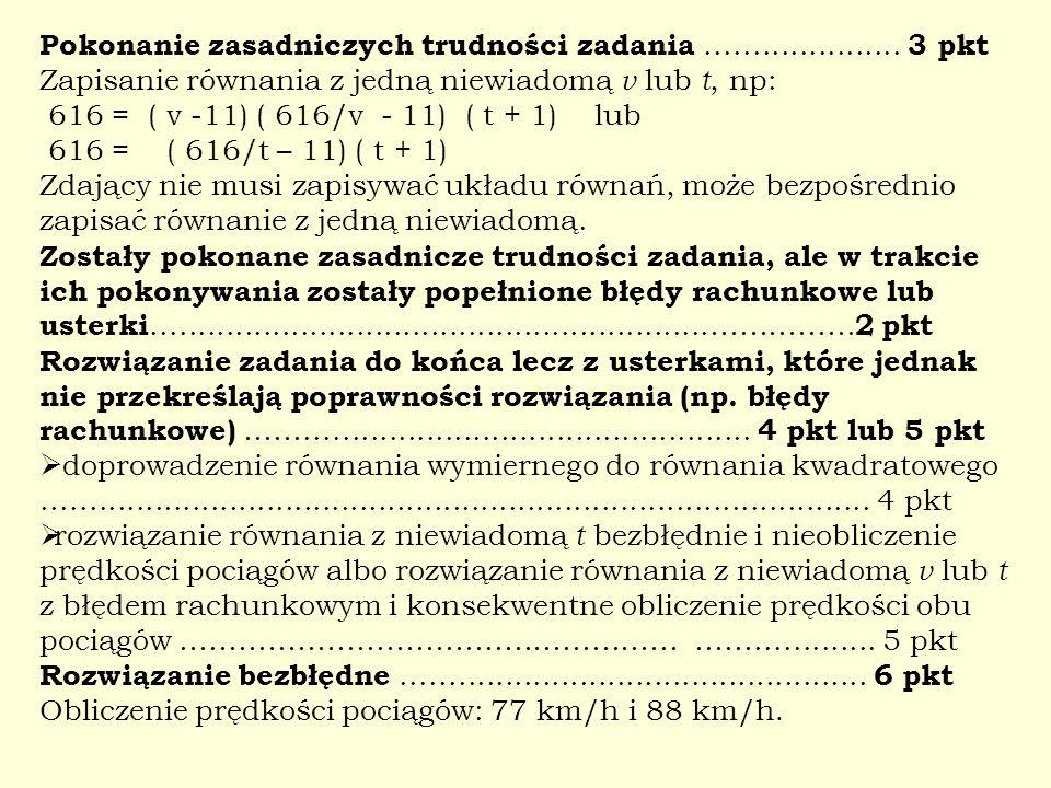 Pokonanie zasadniczych trudności zadania..................... 3 pkt Zapisanie równania z jedną niewiadomą v lub t, np: 616 = ( v -11) ( 616/v - 11) (