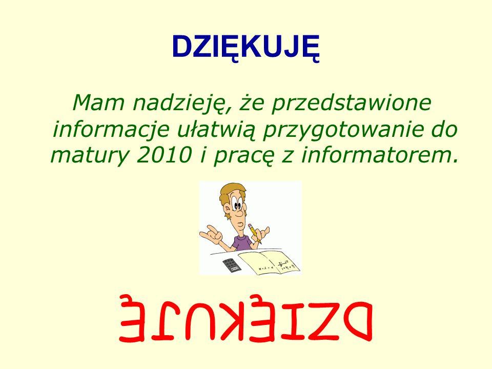 DZIĘKUJĘ Mam nadzieję, że przedstawione informacje ułatwią przygotowanie do matury 2010 i pracę z informatorem. DZIĘKUJĘ