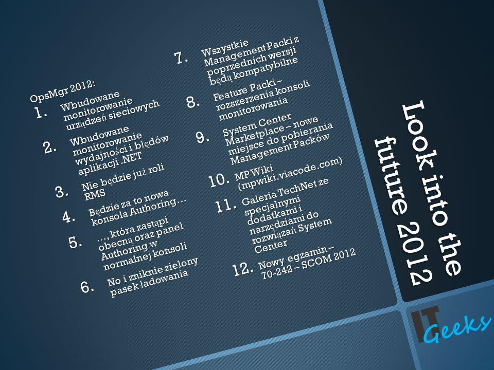 Look into the future 2012 OpsMgr 2012: 1. Wbudowane monitorowanie urz ą dze ń sieciowych 2. Wbudowane monitorowanie wydajno ś ci i b łę dów aplikacji.