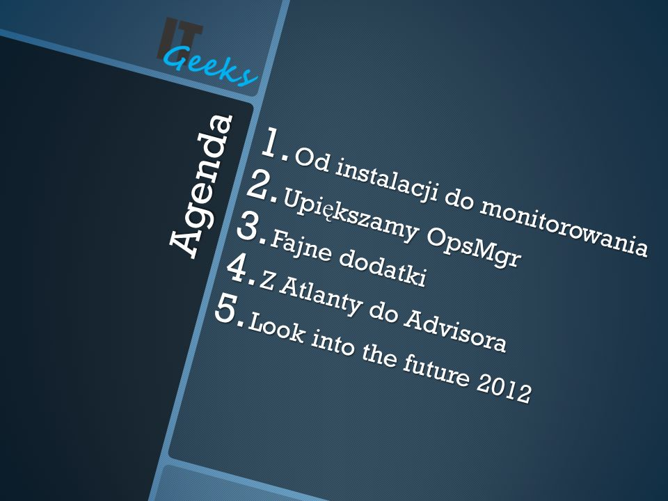 Agenda 1. Od instalacji do monitorowania 2. Upi ę kszamy OpsMgr 3. Fajne dodatki 4. Z Atlanty do Advisora 5. Look into the future 2012