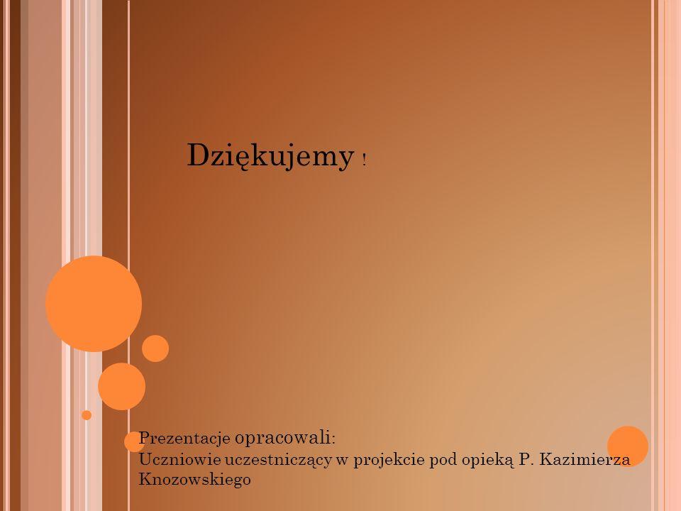 Dziękujemy ! Prezentacje opracowali : Uczniowie uczestniczący w projekcie pod opieką P. Kazimierza Knozowskiego