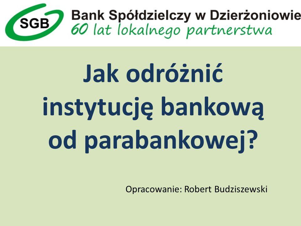 Jak odróżnić instytucję bankową od parabankowej Opracowanie: Robert Budziszewski
