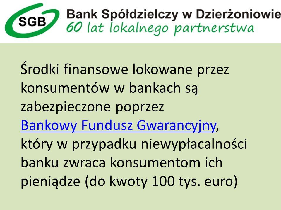 Środki finansowe lokowane przez konsumentów w bankach są zabezpieczone poprzez Bankowy Fundusz Gwarancyjny, który w przypadku niewypłacalności banku zwraca konsumentom ich pieniądze (do kwoty 100 tys.