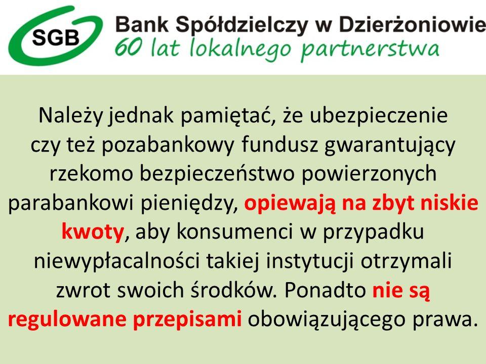 Należy jednak pamiętać, że ubezpieczenie czy też pozabankowy fundusz gwarantujący rzekomo bezpieczeństwo powierzonych parabankowi pieniędzy, opiewają na zbyt niskie kwoty, aby konsumenci w przypadku niewypłacalności takiej instytucji otrzymali zwrot swoich środków.