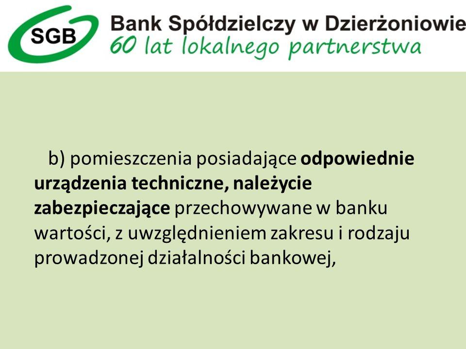 b) pomieszczenia posiadające odpowiednie urządzenia techniczne, należycie zabezpieczające przechowywane w banku wartości, z uwzględnieniem zakresu i rodzaju prowadzonej działalności bankowej,