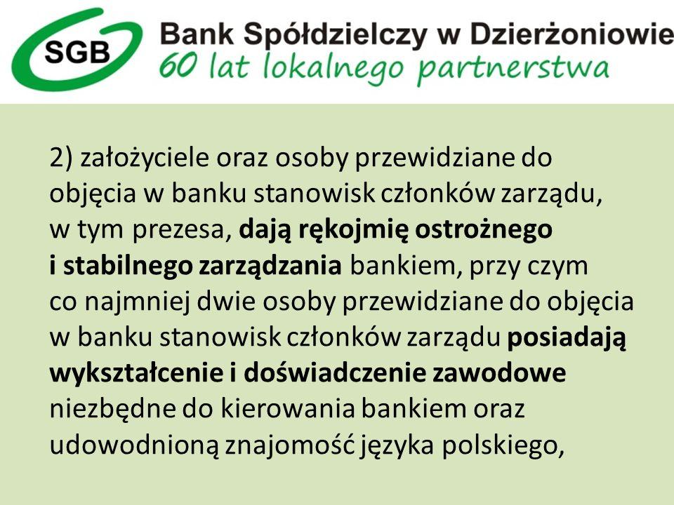 2) założyciele oraz osoby przewidziane do objęcia w banku stanowisk członków zarządu, w tym prezesa, dają rękojmię ostrożnego i stabilnego zarządzania bankiem, przy czym co najmniej dwie osoby przewidziane do objęcia w banku stanowisk członków zarządu posiadają wykształcenie i doświadczenie zawodowe niezbędne do kierowania bankiem oraz udowodnioną znajomość języka polskiego,