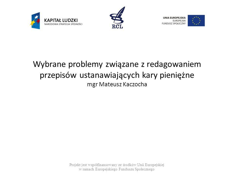 Wybrane problemy związane z redagowaniem przepisów ustanawiających kary pieniężne mgr Mateusz Kaczocha Projekt jest współfinansowany ze środków Unii E