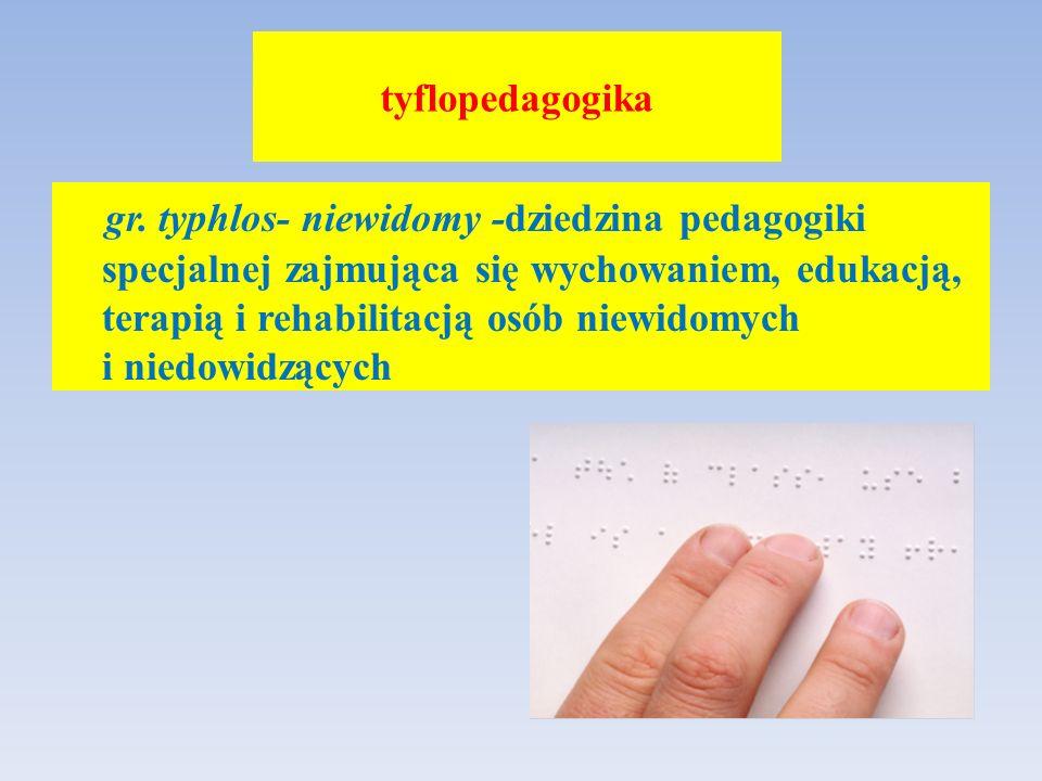 tyflopedagogika gr. typhlos- niewidomy -dziedzina pedagogiki specjalnej zajmująca się wychowaniem, edukacją, terapią i rehabilitacją osób niewidomych