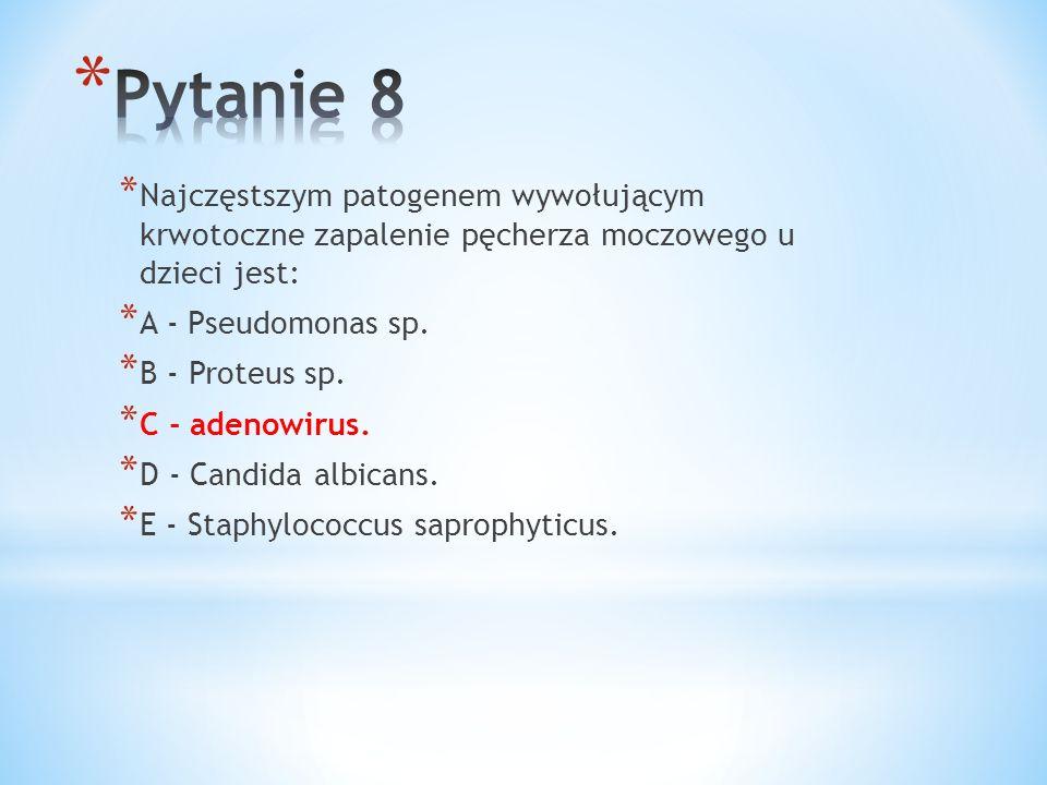* Najczęstszym patogenem wywołującym krwotoczne zapalenie pęcherza moczowego u dzieci jest: * A - Pseudomonas sp. * B - Proteus sp. * C - adenowirus.