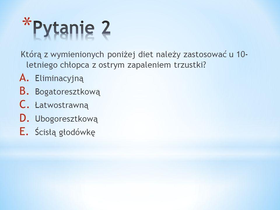 Którą z wymienionych poniżej diet należy zastosować u 10- letniego chłopca z ostrym zapaleniem trzustki? A. Eliminacyjną B. Bogatoresztkową C. Łatwost