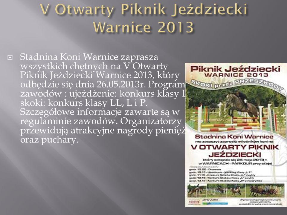 Stadnina Koni Warnice zaprasza wszystkich chętnych na V Otwarty Piknik Jeździecki Warnice 2013, który odbędzie się dnia 26.05.2013r. Program zawodów :