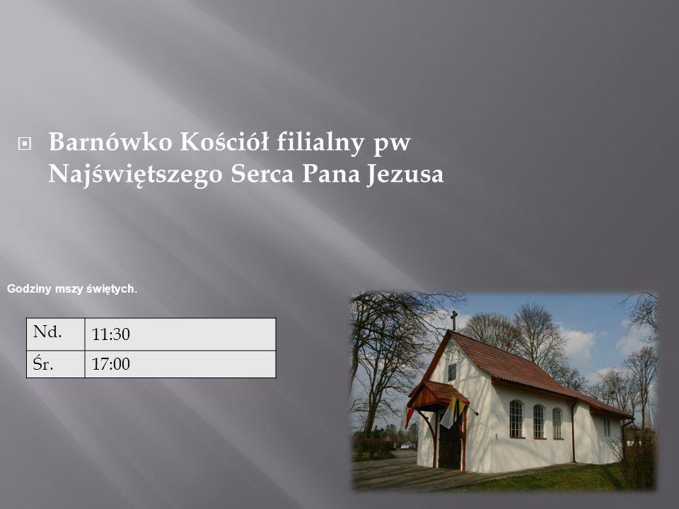 Barnówko Kościół filialny pw Najświętszego Serca Pana Jezusa Nd. 11:30 Śr.17:00 Godziny mszy świętych.