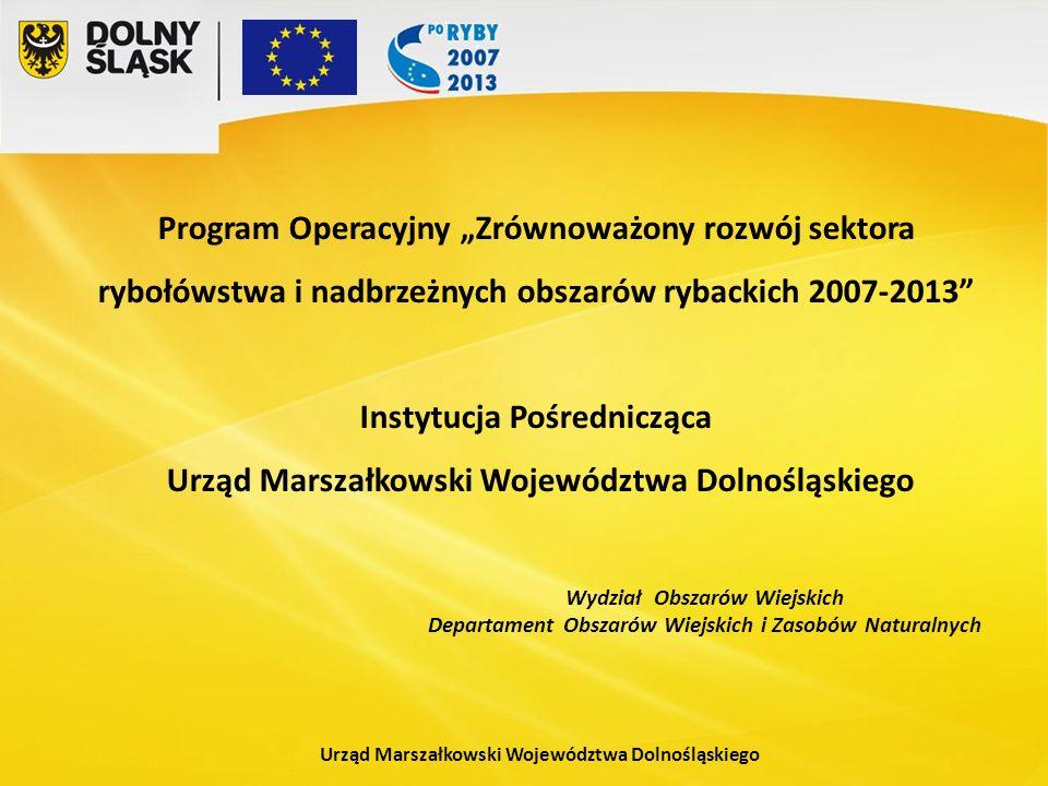 Urząd Marszałkowski Województwa Dolnośląskiego Wydział Obszarów Wiejskich Departament Obszarów Wiejskich i Zasobów Naturalnych Program Operacyjny Zrównoważony rozwój sektora rybołówstwa i nadbrzeżnych obszarów rybackich 2007-2013 Instytucja Pośrednicząca Urząd Marszałkowski Województwa Dolnośląskiego