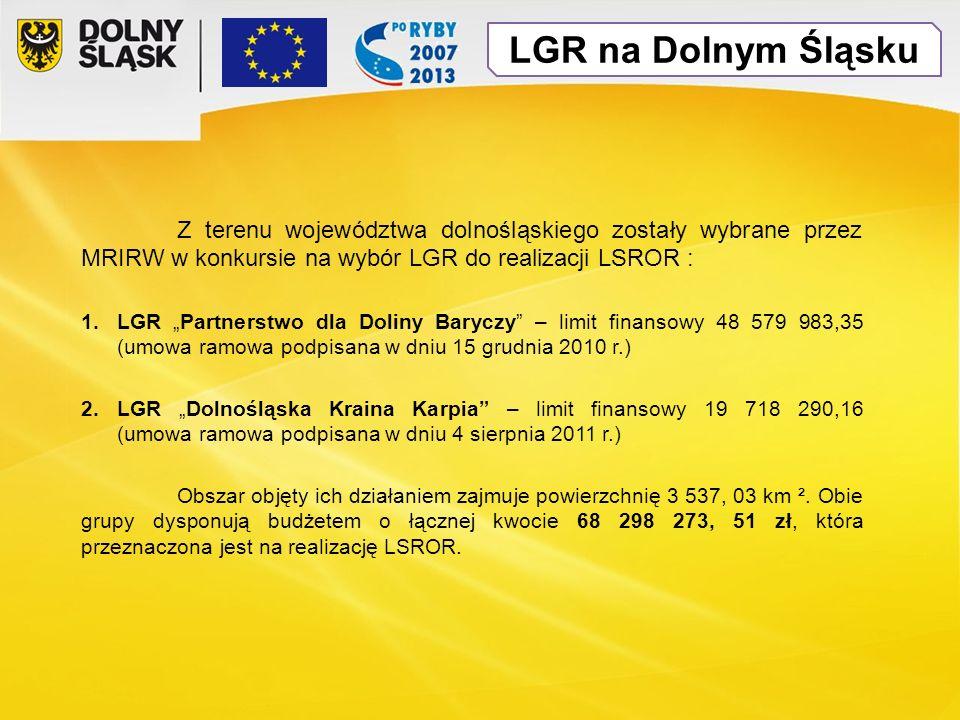 LGR na Dolnym Śląsku Z terenu województwa dolnośląskiego zostały wybrane przez MRIRW w konkursie na wybór LGR do realizacji LSROR : 1.LGR Partnerstwo dla Doliny Baryczy – limit finansowy 48 579 983,35 (umowa ramowa podpisana w dniu 15 grudnia 2010 r.) 2.LGR Dolnośląska Kraina Karpia – limit finansowy 19 718 290,16 (umowa ramowa podpisana w dniu 4 sierpnia 2011 r.) Obszar objęty ich działaniem zajmuje powierzchnię 3 537, 03 km ².