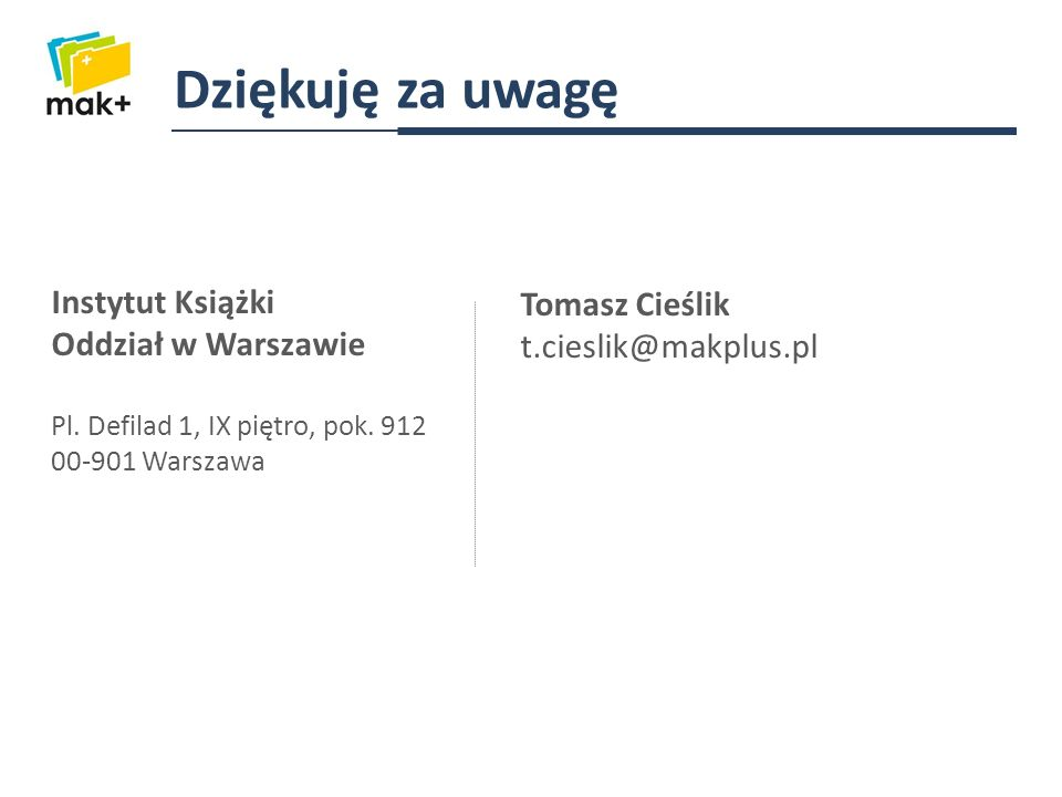 Dziękuję za uwagę Instytut Książki Oddział w Warszawie Pl. Defilad 1, IX piętro, pok. 912 00-901 Warszawa Tomasz Cieślik t.cieslik@makplus.pl