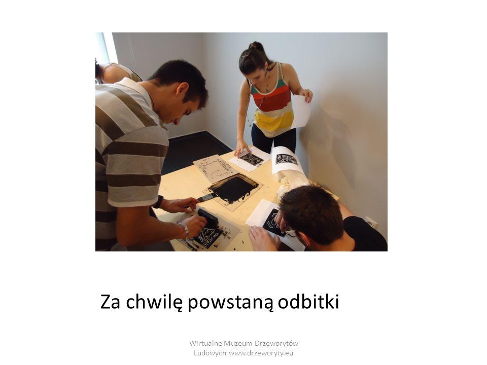 Wirtualne Muzeum Drzeworytów Ludowych www.drzeworyty.eu Za chwilę powstaną odbitki