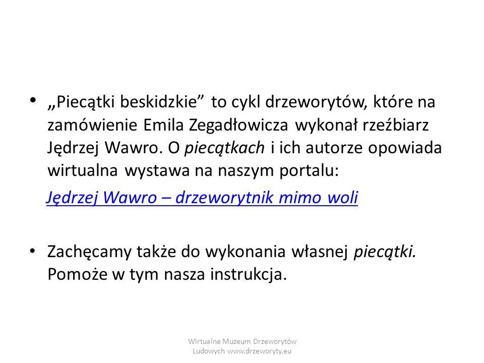 Wirtualne Muzeum Drzeworytów Ludowych www.drzeworyty.eu Piecątki beskidzkie to cykl drzeworytów, które na zamówienie Emila Zegadłowicza wykonał rzeźbi