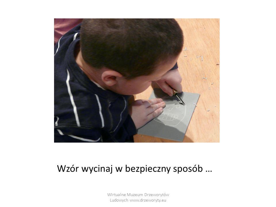 Wirtualne Muzeum Drzeworytów Ludowych www.drzeworyty.eu Wzór wycinaj w bezpieczny sposób …