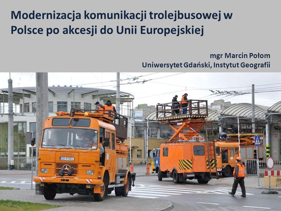mgr Marcin Połom Uniwersytet Gdański, Instytut Geografii Modernizacja komunikacji trolejbusowej w Polsce po akcesji do Unii Europejskiej