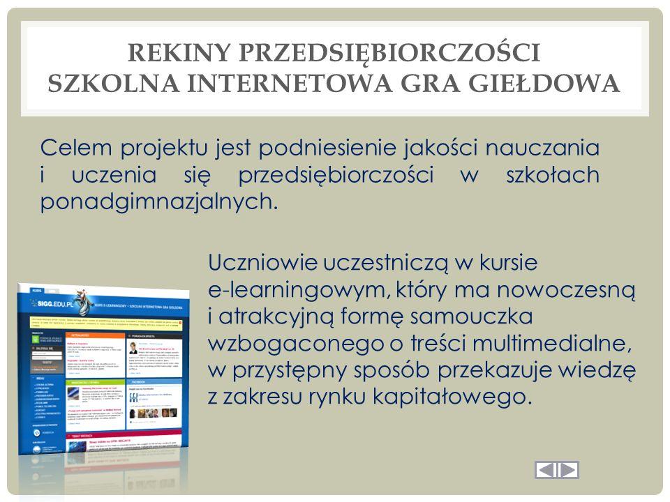 REKINY PRZEDSIĘBIORCZOŚCI SZKOLNA INTERNETOWA GRA GIEŁDOWA Uczniowie uczestniczą w kursie e-learningowym, który ma nowoczesną i atrakcyjną formę samouczka wzbogaconego o treści multimedialne, w przystępny sposób przekazuje wiedzę z zakresu rynku kapitałowego.