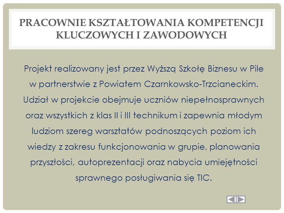 PRACOWNIE KSZTAŁTOWANIA KOMPETENCJI KLUCZOWYCH I ZAWODOWYCH Projekt realizowany jest przez Wyższą Szkołę Biznesu w Pile w partnerstwie z Powiatem Czarnkowsko-Trzcianeckim.