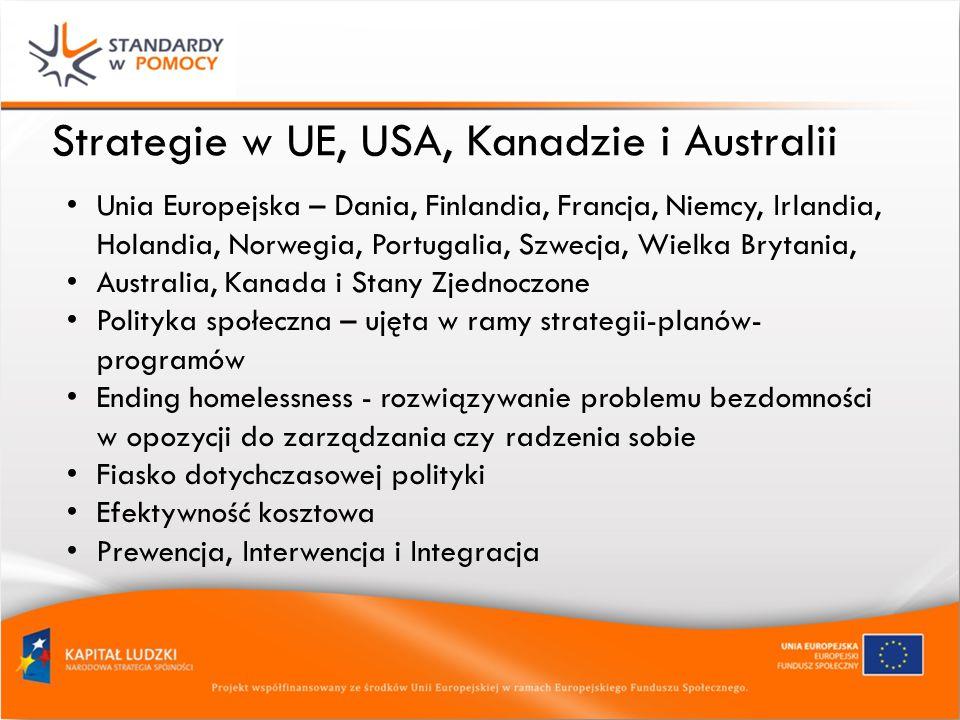 Strategie w UE, USA, Kanadzie i Australii Unia Europejska – Dania, Finlandia, Francja, Niemcy, Irlandia, Holandia, Norwegia, Portugalia, Szwecja, Wielka Brytania, Australia, Kanada i Stany Zjednoczone Polityka społeczna – ujęta w ramy strategii-planów- programów Ending homelessness - rozwiązywanie problemu bezdomności w opozycji do zarządzania czy radzenia sobie Fiasko dotychczasowej polityki Efektywność kosztowa Prewencja, Interwencja i Integracja