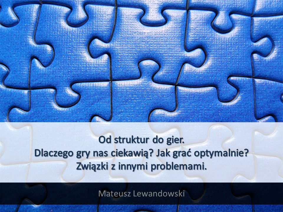 KONSPEKT Krótka filozofia Ciekawość gier Poziomy rozwiązania gier Synchroniczne wykonywanie ruchów w GGP Podejścia do końcówek gier Wykrywanie symetrii Związki z innymi dziedzinami 2012-12-19Od struktur do gier - Mateusz Lewandowski2