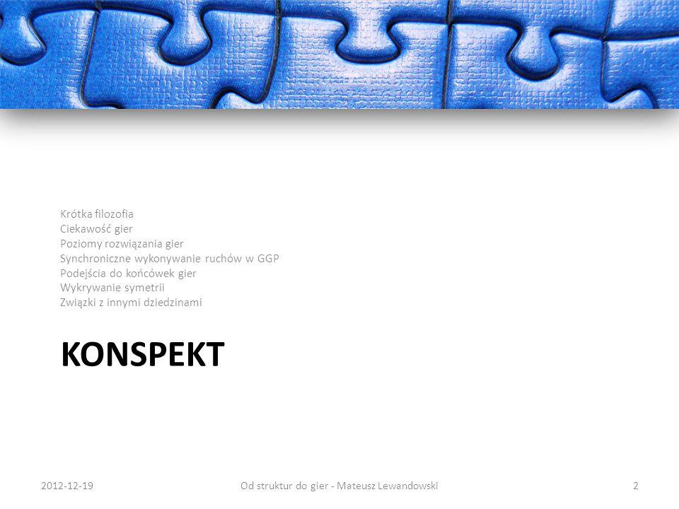 Przykład – SAT: X = {x1, x2,..., xN} - zmienne Di = {0,1} Ci – podzbiór zmiennych, relacja OR Sudoku Conway s Game of Life Problemy optymalizacyjne: Szeregowanie zadań Znajdowanie tras 2012-12-19Od struktur do gier - Mateusz Lewandowski33 http://en.wikipedia.org/wiki/File:Gospers_glider_gun.gif http://pl.wikipedia.org/wiki/Sudoku