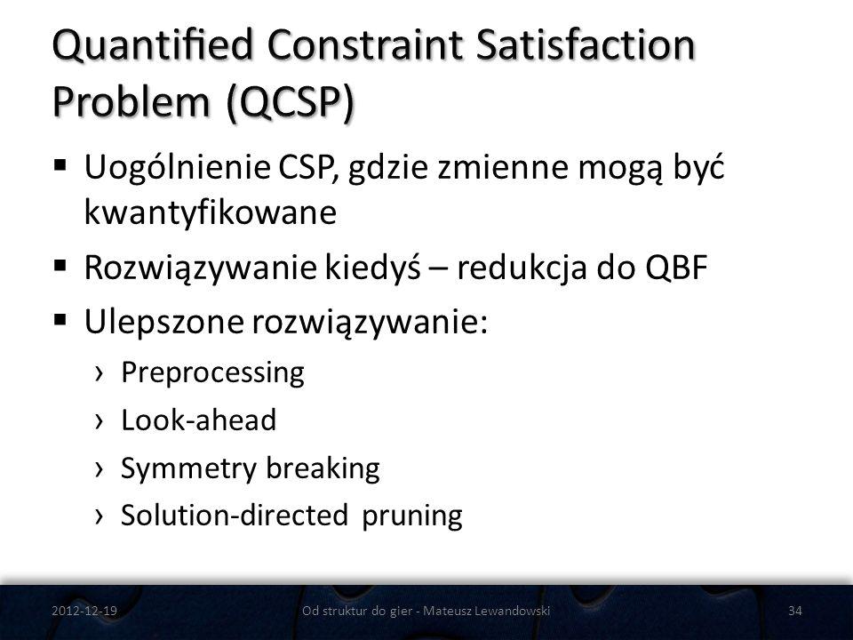Uogólnienie CSP, gdzie zmienne mogą być kwantyfikowane Rozwiązywanie kiedyś – redukcja do QBF Ulepszone rozwiązywanie: Preprocessing Look-ahead Symmet