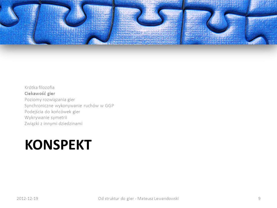 KONSPEKT Krótka filozofia Ciekawość gier Poziomy rozwiązania gier Synchroniczne wykonywanie ruchów w GGP Podejścia do końcówek gier Wykrywanie symetrii Związki z innymi dziedzinami 2012-12-19Od struktur do gier - Mateusz Lewandowski30