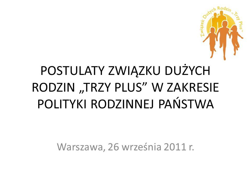 POSTULATY ZWIĄZKU DUŻYCH RODZIN TRZY PLUS W ZAKRESIE POLITYKI RODZINNEJ PAŃSTWA Warszawa, 26 września 2011 r.