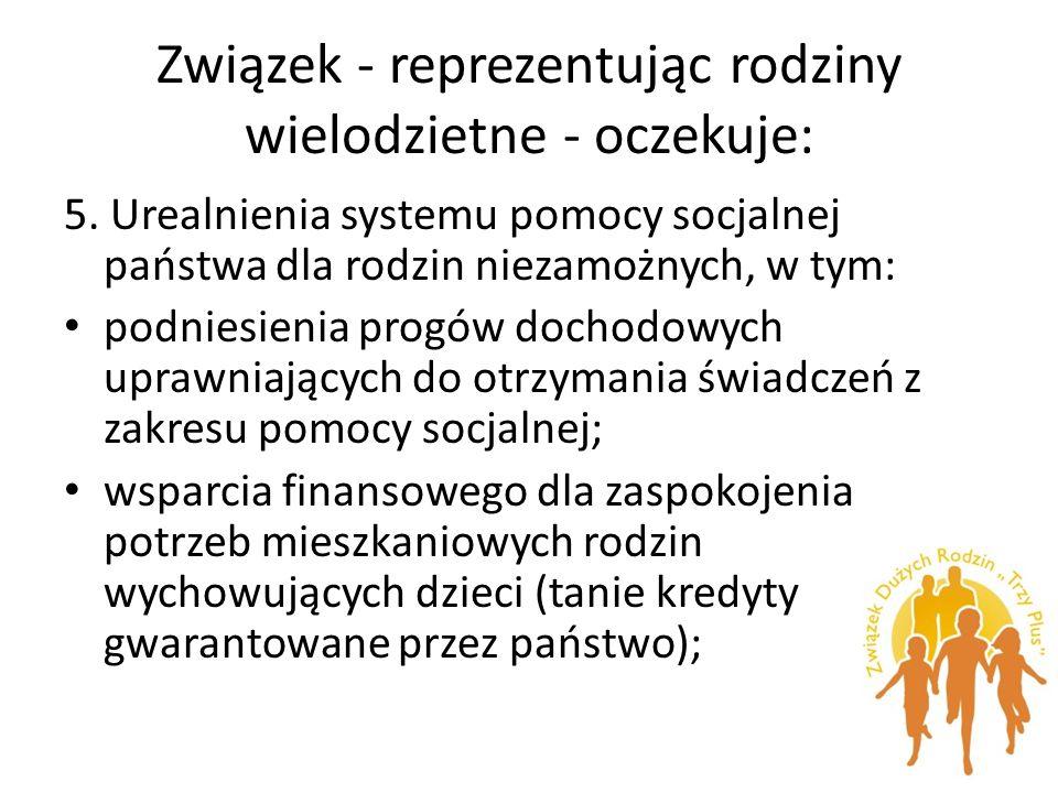 Związek - reprezentując rodziny wielodzietne - oczekuje: 5. Urealnienia systemu pomocy socjalnej państwa dla rodzin niezamożnych, w tym: podniesienia