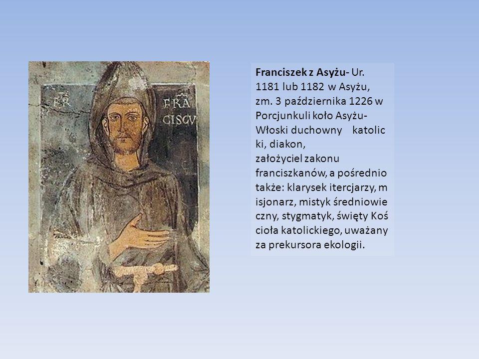 Franciszek z Asyżu- Ur. 1181 lub 1182 w Asyżu, zm. 3 października 1226 w Porcjunkuli koło Asyżu- Włoski duchowny katolic ki, diakon, założyciel zakonu