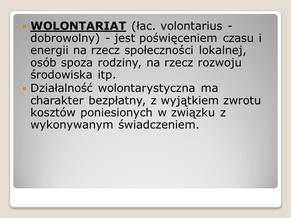 WOLONTARIAT (łac. volontarius - dobrowolny) - jest poświęceniem czasu i energii na rzecz społeczności lokalnej, osób spoza rodziny, na rzecz rozwoju ś