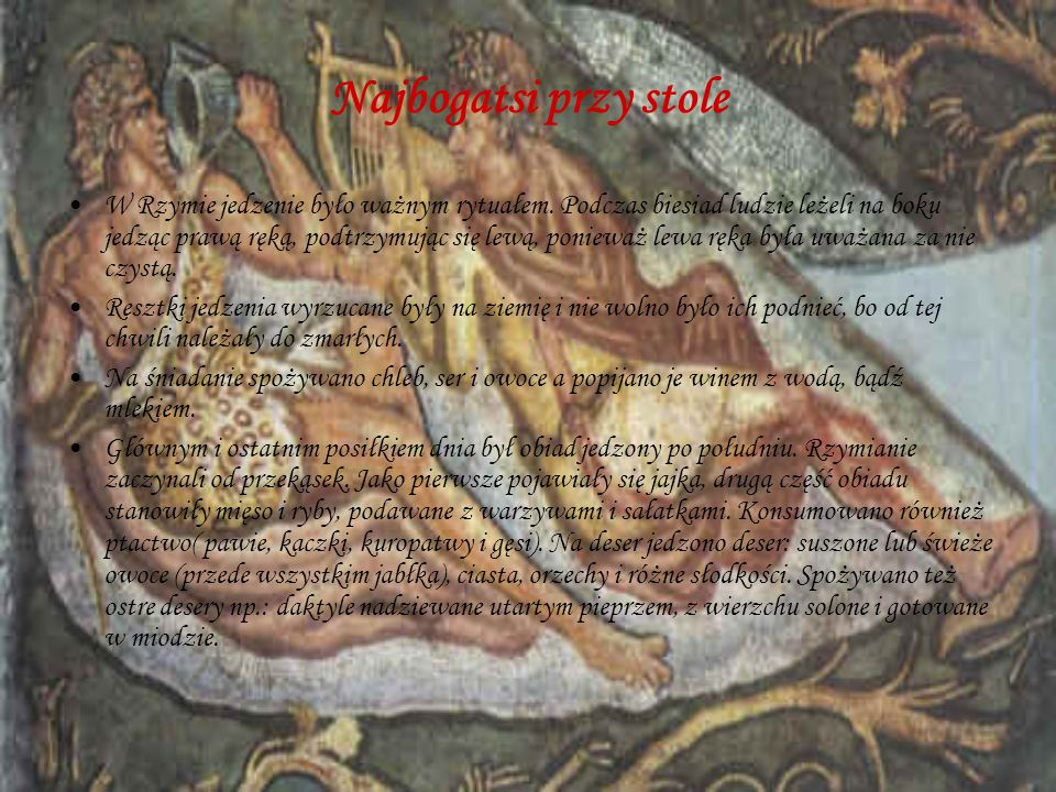 Najbogatsi przy stole W Rzymie jedzenie było ważnym rytuałem. Podczas biesiad ludzie leżeli na boku jedząc prawą ręką, podtrzymując się lewą, ponieważ