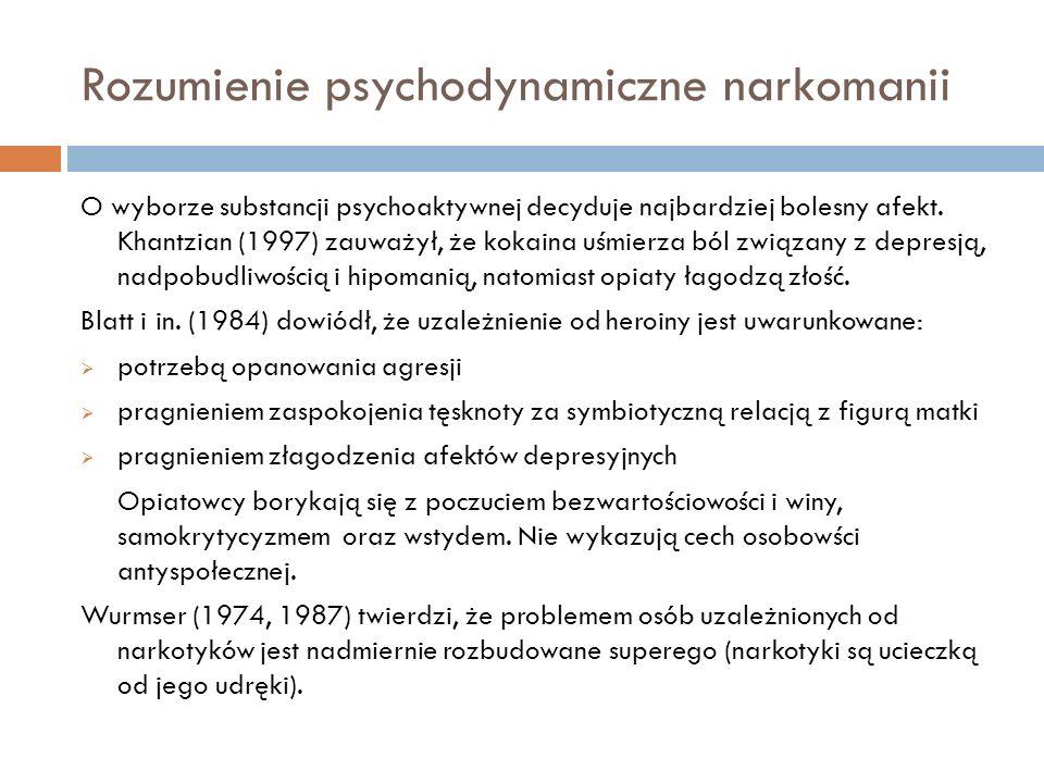 Rozumienie psychodynamiczne narkomanii O wyborze substancji psychoaktywnej decyduje najbardziej bolesny afekt. Khantzian (1997) zauważył, że kokaina u