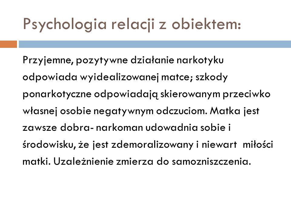 Psychologia relacji z obiektem: Przyjemne, pozytywne działanie narkotyku odpowiada wyidealizowanej matce; szkody ponarkotyczne odpowiadają skierowanym